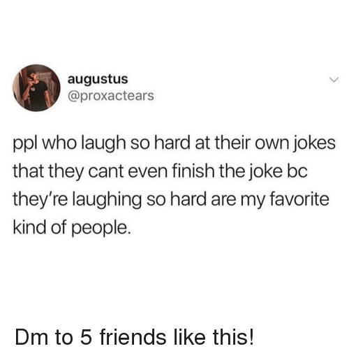 laugh-so-hard: augustus  @proxactears  ppl who laugh so hard at their own jokes  that they cant even finish the joke bc  they're laughing so hard are my favorite  kind of people. Dm to 5 friends like this!