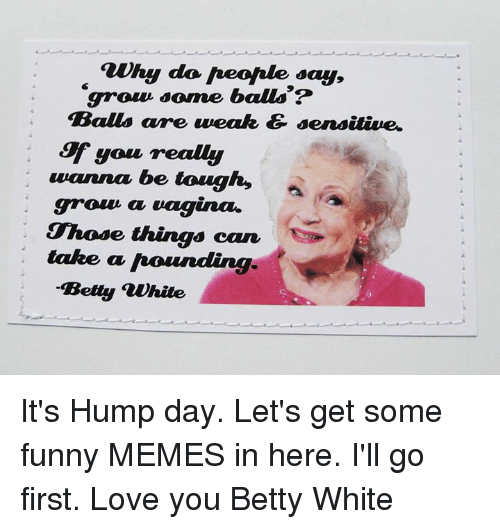 Betty White, Hump Day, and Memes: auhy do Aeofale say,  grow some balls?  Balls are weak & sensitive.  you realy  wanna be tough,  groun a  vagina.  Those things can  take a hounding  Betty white It's Hump day. Let's get some funny MEMES in here. I'll go first. Love you Betty White
