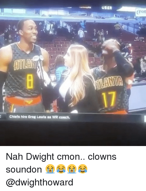 Nba, Clowns, and Coach: AULA  Chiefs htra Greg Lewis as WR coach.  UBER Nah Dwight cmon.. clowns soundon 😭😂😭😂 @dwighthoward