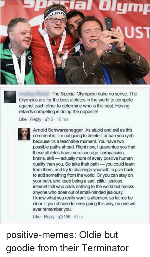 Terminator: aulym  UST  The Special Olympics make no sense. The  Olympics are for the best athletes in the world to compete  against each other to determine who is the best. Having  retards competing is doing the opposite!  Like Reply 5 18 hrs  Arnold Schwarzenegger As stupid and evil as this  comment is, I'm not going to delete it or ban you (yet)  because it's a teachable moment. You have two  possible paths ahead. Right now, I guarantee you that  these athletes have more courage, compassion,  brains, skill-_ actually more of every positive human  quality than you. So take their path you could leann  from them, and try to challenge yourself, to give back,  to add something from the world. Or you can stay on  your path, and keep being a sad, pitiful, jealous  internet troll who adds nothing to the world but mocks  anyone who does out of small-minded jealousy.  I know what you really want is attention, so let me be  clear. If you choose to keep going this way, no one will  ever remember you  Like Reply 155 4 hrs positive-memes:  Oldie but goodie from their Terminator