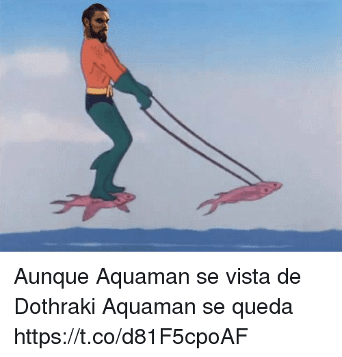 Espanol, Dothraki, and International: Aunque Aquaman se vista de Dothraki  Aquaman se queda   https://t.co/d81F5cpoAF