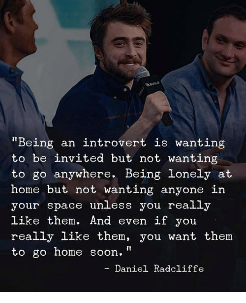 """an introvert: auns  Being an introvert is wanting  to be invited but not wanting  to go anywhere. Being lonely at  home but not wanting anyone in  your space unless you really  like them. And even if you  really like them, you want them  to go home soon.""""  - Daniel Radcliffe"""