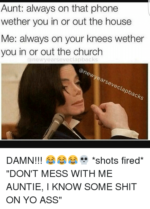 """Dont Mess With Me: Aunt: always on that phone  wether you in or out the house  Me: always on your knees wether  you in or out the church  new years eveclapbacks  (a new years eveclapbacks DAMN!!! 😂😂😂💀 *shots fired* """"DON'T MESS WITH ME AUNTIE, I KNOW SOME SHIT ON YO ASS"""""""