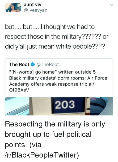 """Aunt Viv: aunt viv  @_veevyan  but....but.... thought we had to  respect those in the military?????? or  did y'all just mean white people????  The Root @TheRoot  """"[N-words] go home"""" written outside 5  Black military cadets' dorm rooms; Air Force  Academy offers weak response trib.al/  Qf98AeV  203 <p>Respecting the military is only brought up to fuel political points. (via /r/BlackPeopleTwitter)</p>"""