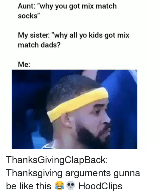 "Be Like, Funny, and Thanksgiving: Aunt: ""why you got mix matclh  socks""  My sister. ""why all yo kids got mix  match dads?  Me: ThanksGivingClapBack: Thanksgiving arguments gunna be like this 😂💀 HoodClips"