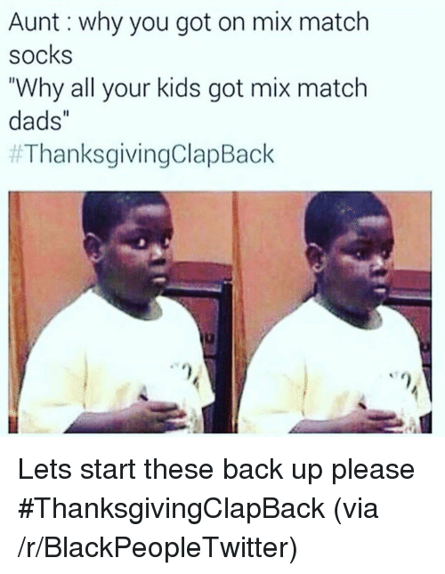 """Thanksgiving Clap Back: Aunt: why you got on mix match  socks  """"Why all your kids got mix match  dads""""  <p>Lets start these back up please #ThanksgivingClapBack (via /r/BlackPeopleTwitter)</p>"""