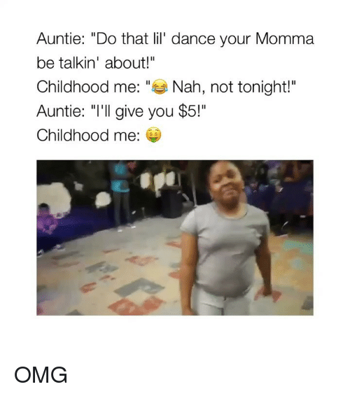 """Your Momma: Auntie: """"Do that lil' dance your Momma  be talkin' about!""""  Childhood me: """"Nah, not tonight!""""  Auntie: """"I'll give you $5!""""  Childhood me:  s $ OMG"""