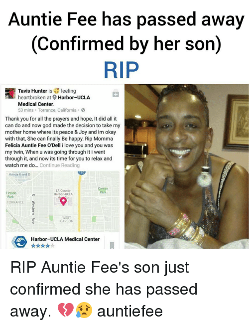 Memes, 🤖, and Joy: Auntie Fee has passed away  (confirmed by her son)  RIP  feeling  heartbroken at Harbor-UCLA  Medical Center.  53 mins Torrance, California  Thank you for all the prayers and hope, It did all it  can do and now god made the decision to take my  mother home where its peace & Joy and im okay  with that, She can finally Be happy. Rip Momma  Felicia Auntie Fee O'Dell i love you and you was  my twin, When u was going through it i went  through it, and now its time for you to relax and  watch me do  Continue Reading  Honda R and D  Carson  LA County  a Prado  Harbor-UCLA  TORRANCE  WEST  CARSON  Harbor-UCLA Medical Center  A RIP Auntie Fee's son just confirmed she has passed away. 💔😥 auntiefee