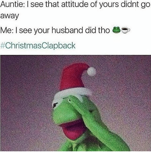 Christmas Clap Back: Auntie: I see that attitude of yours didnt go  away  Me: I see your husband did tho
