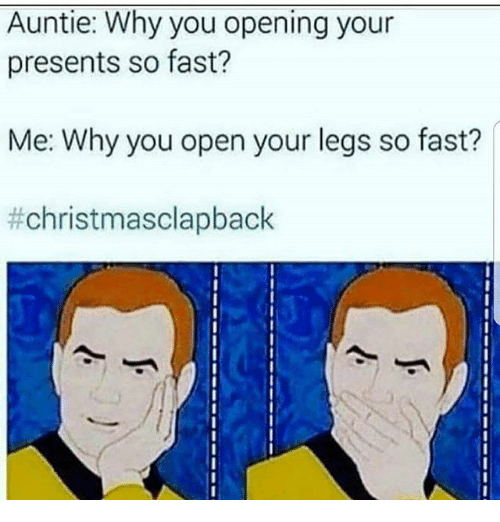 Christmas Clap Back: Auntie: Why you opening your  presents so fast?  Me: Why you open your legs so fast?
