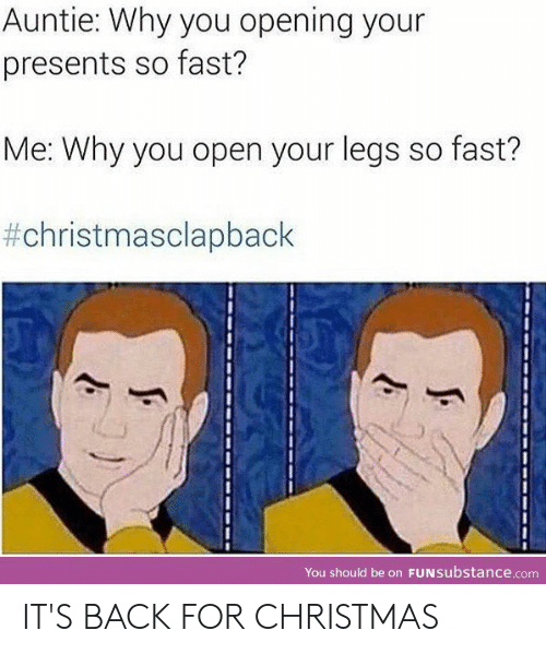 Christmas Clap Back: Auntie: Why you opening your  presents so fast?  Me: Why you open your legs so fast?  #christmasclapback  You should be on FuNsubstance.com IT'S BACK FOR CHRISTMAS