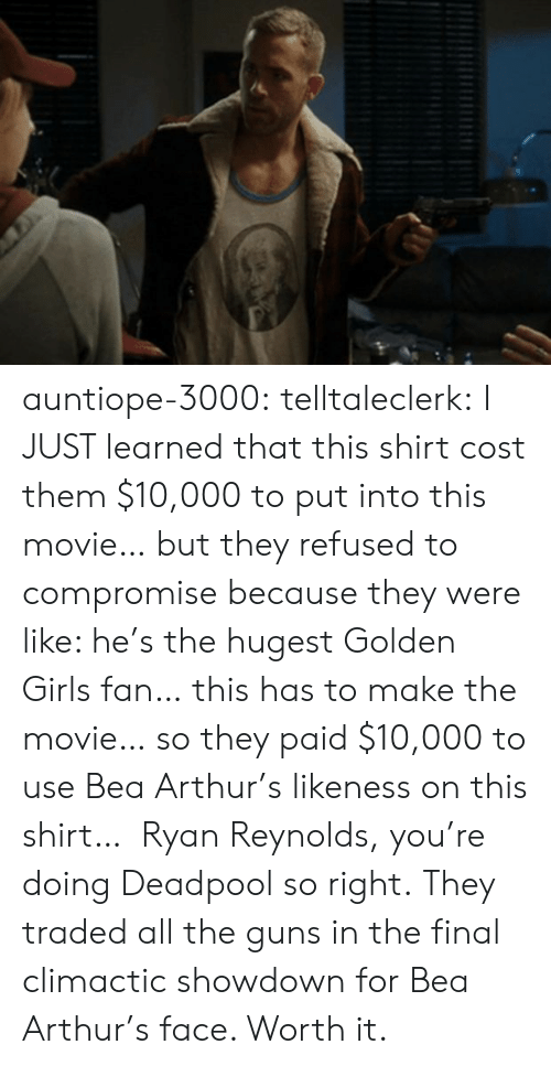 golden girls: auntiope-3000:  telltaleclerk:  I JUST learned that this shirt cost them $10,000 to put into this movie… but they refused to compromise because they were like: he's the hugest Golden Girls fan… this has to make the movie… so they paid $10,000 to use Bea Arthur's likeness on this shirt…  Ryan Reynolds, you're doing Deadpool so right.  They traded all the guns in the final climactic showdown for Bea Arthur's face. Worth it.