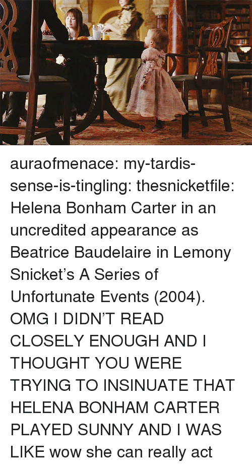 Tardis: auraofmenace:  my-tardis-sense-is-tingling:  thesnicketfile:  Helena Bonham Carter in an uncredited appearance as Beatrice Baudelaire in Lemony Snicket's A Series of Unfortunate Events (2004).  OMG I DIDN'T READ CLOSELY ENOUGH AND I THOUGHT YOU WERE TRYING TO INSINUATE THAT HELENA BONHAM CARTER PLAYED SUNNY AND I WAS LIKE wow she can really act