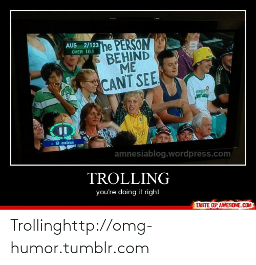 Youre Doing It Right: .....  AUS 2/12  he PERSON  BEHIND  ME  CANT SEE  OVER 10.1  YAD  - 9 mins  amnesiablog.wordpress.com  TROLLING  you're doing it right  TASTE OF AWESOME.COM Trollinghttp://omg-humor.tumblr.com
