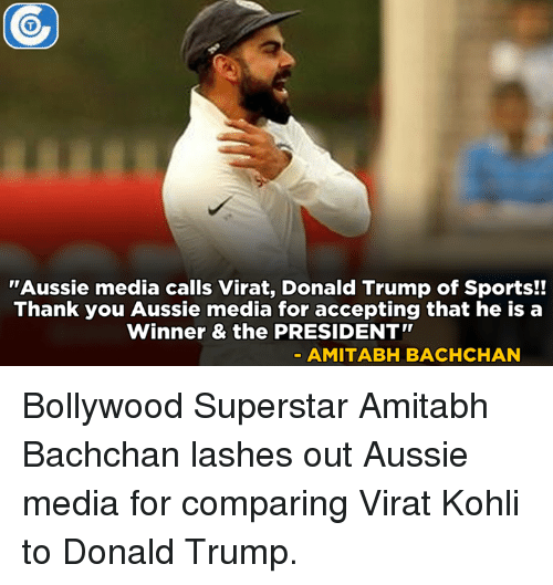 """Amitabh Bachchan: """"Aussie media calls Virat, Donald Trump of Sports!!  Thank you Aussie media for accepting that he is a  Winner & the PRESIDENT""""  AMITABH BACHCHAN Bollywood Superstar Amitabh Bachchan lashes out Aussie media for comparing Virat Kohli to Donald Trump."""