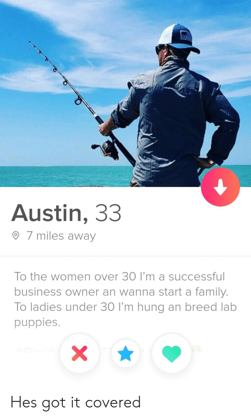 Over 30: Austin, 33  7 miles away  To the women over 30 I'm a successfu  business owner an wanna start a family.  To ladies under 30 I'm hung an breed lab  puppies. Hes got it covered