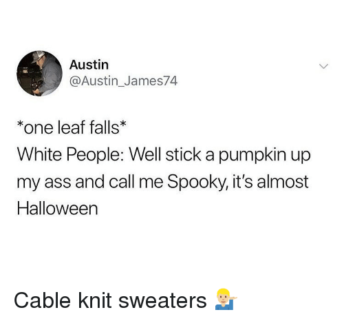 Ass, Halloween, and Ironic: Austin  @Austin_James74  *one leaf falls  White People: Well stick a pumpkin up  my ass and call me Spooky, it's almost  Halloween Cable knit sweaters 💁🏼♂️