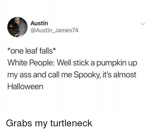 turtleneck: Austin  @Austin_James74  *one leaf falls  White People: Well stick a pumpkin up  my ass and call me Spooky, it's almost  Halloween Grabs my turtleneck