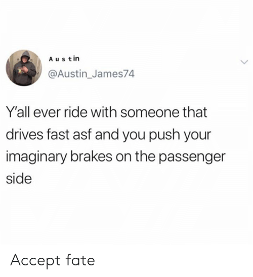 Brakes: Austin  @Austin_James74  Y'all ever ride with someone that  drives fast asf and you push your  imaginary brakes on the passenger  side Accept fate