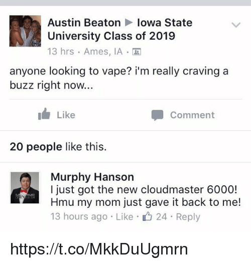 iowa state: Austin Beaton Iowa State  University Class of 2019  13 hrs Ames, IA  anyone looking to vape? i'm really craving a  buzz right now...  I Like  Comment  20 people like this.  Murphy Hanson  I just got the new cloudmaster 6000!  Hmu my mom just gave it back to me!  13 hours ago Like 24 Reply https://t.co/MkkDuUgmrn