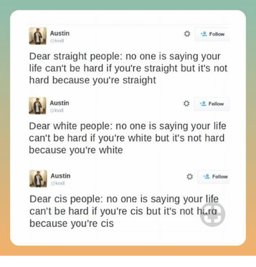 "Life, Memes, and White People: Austin  #  Follow  Dear straight people: no one is saying your  life can't be hard if you're straight but it's not  hard because you're straight  Austin  kvxd  な "" Follow  Dear white people: no one is saying your life  can't be hard if you're white but it's not hard  because you're white  Austin  #  Follow  Dear cis people: no one is saying your life  can't be hard if you're cis but it's not hura  because you're cis"