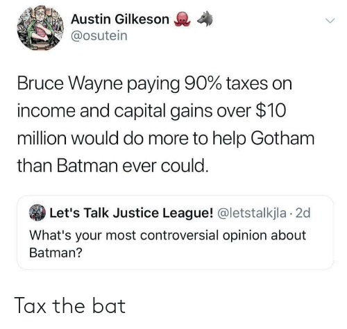 Justice League: Austin Gilkeson  @osutein  Bruce Wayne paying 90% taxes on  income and capital gains over $10  million would do more to help Gotham  than Batman ever could.  Let's Talk Justice League! @letstalkjla 2d  What's your most controversial opinion about  Batman? Tax the bat