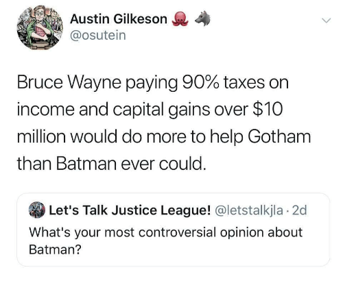 Justice League: Austin Gilkeson  @osutein  Bruce Wayne paying 90% taxes on  income and capital gains over $10  million would do more to help Gotham  than Batman ever could.  Let's Talk Justice League! @letstalkjla 2d  What's your most controversial opinion about  Batman?
