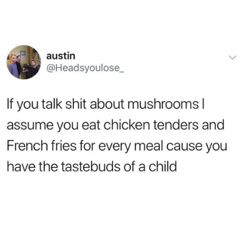Shit, Chicken, and French: austin  @Headsyoulose_  If you talk shit about mushrooms l  assume you eat chicken tenders and  French fries for every meal cause you  have the tastebuds of a child