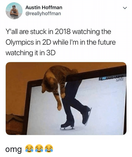 Future, Omg, and Relatable: Austin Hoffman  @reallyhoffman  Y'all are stuck in 2018 watching the  Olympics in 2D while I'm in the future  watching it in 3D omg 😂😂😂