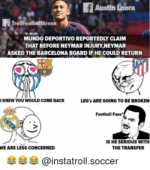 Barcelona, Football, and Memes: Austin Lnora  TrollfootballArena  MUNDO DEPORTIVO REPORTEDLY CLAINM  THAT BEFORE NEYMAR INJURY,NEYMAR  ASKED THE BARCELONA BOARD IF HE COULD RETURN  FC B  I KNEW YOU WOULD COME BACK  LEG's ARE GOING TO BE BROKEN  Football Fans*  IS HE SERIOUS WITH  THE TRANSFER  WE ARE LESS CONCERNED 😂😂😂 @instatroll.soccer