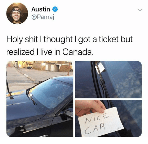 Shit, Canada, and Live: Austin  Pamaj  Holy shit l thought I got a ticket but  realized I live in Canada.