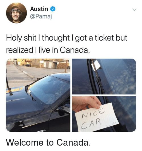 Canada, Live, and Thought: Austin  @Pamaj  Holy shitl thought l got a ticket but  realized I live in Canada  CAR <p>Welcome to Canada.</p>