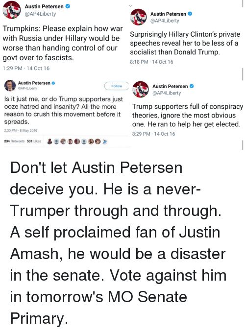 Crush, Donald Trump, and Control: Austin Petersen  @AP4Liberty  Austin Petersen  @AP4Liberty  Trumpkins: Please explain how war  with Russia under Hillary would be  worse than handing control of our  govt over to fascists  1:29 PM 14 Oct 16  Surprisingly Hillary Clinton's private  speeches reveal her to be less of a  socialist than Donald Trump  8:18 PM 14 Oct 16  Austin Petersen  @AP4Liberty  Austin Petersen  @AP4Liberty  Follow  Is it just me, or do Trump supporters just  ooze hatred and insanity? All the more Trump supporters full of conspiracıy  reason to crush this movement bef  spreads  2:30 PM 8 May 2016  ore it  theories, ignore the most obvious  one. He ran to help her get elected  8:29 PM 14 Oct 16  234 Retweets 501 Likes齒: @DE:颢0