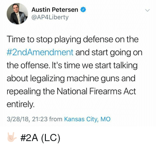 Guns, Memes, and Time: Austin Petersen  @AP4Liberty  Time to stop playing defense on the  #2ndAmendment and start going on  the offense. It's time we start talking  about legalizing machine guns and  repealing the National Firearms Act  entirely.  3/28/18, 21:23 from Kansas City, MO 🤟🏻 #2A (LC)