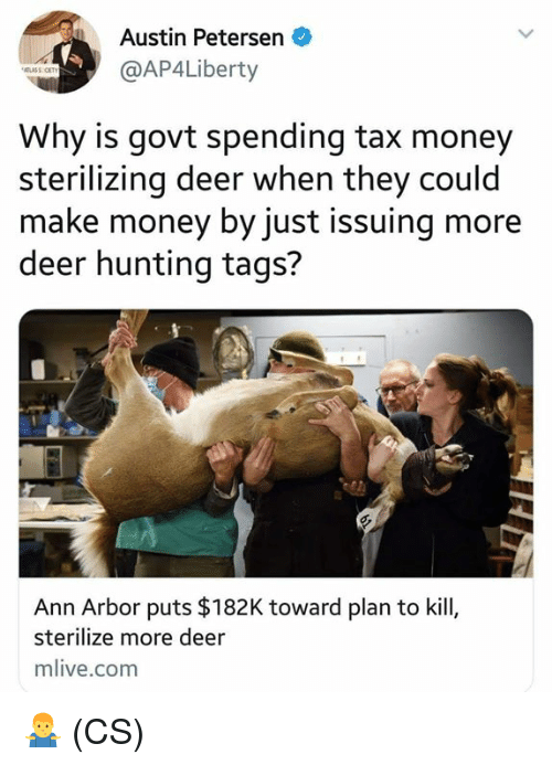 Deer Hunting: Austin Petersen  @AP4Liberty  Why is govt spending tax money  sterilizing deer when they could  make money by just issuing more  deer hunting tags?  Ann Arbor puts $182K toward plan to kill,  sterilize more deer  mlive.com 🤷‍♂️ (CS)