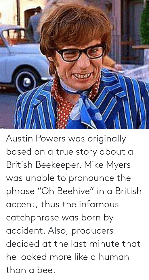 "born: Austin Powers was originally based on a true story about a British Beekeeper. Mike Myers was unable to pronounce the phrase ""Oh Beehive"" in a British accent, thus the infamous catchphrase was born by accident. Also, producers decided at the last minute that he looked more like a human than a bee."