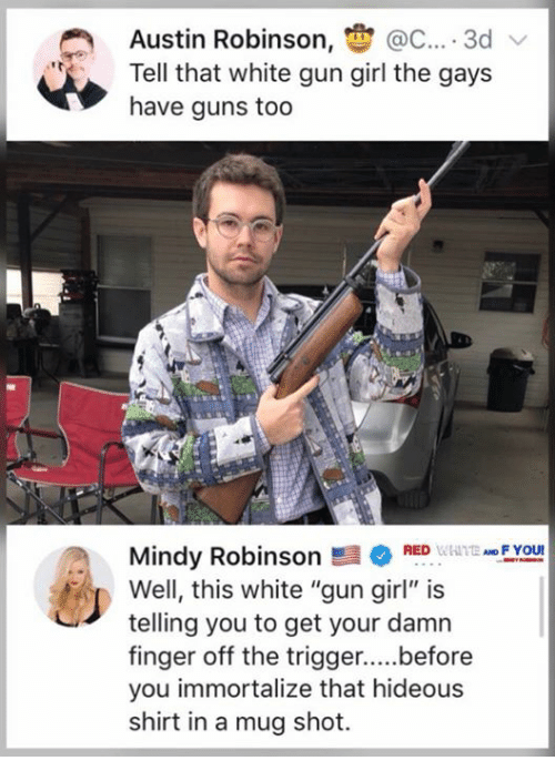"""hideous: Austin Robinson, @C.... 3d  Tell that white gun girl the gays  have guns too  FYOU  Mindy RobinsonRED  Well, this white """"gun girl"""" is  telling you to get your damn  you immortalize that hideous  shirt in a mug shot."""