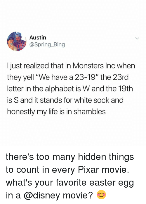 "shambles: Austin  @Spring_Bing  I just realized that in Monsters Inc when  they yell ""We have a 23-19"" the 23rd  letter in the alphabet is W and the 19th  is S and it stands for white sock and  honestly my life is in shambles there's too many hidden things to count in every Pixar movie. what's your favorite easter egg in a @disney movie? 😊"