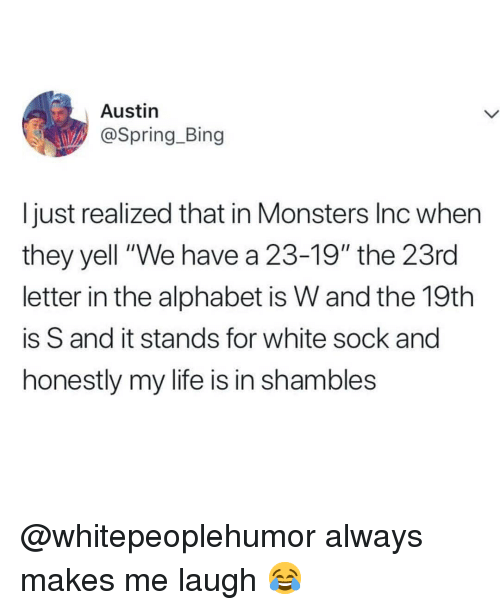 "shambles: Austin  @Spring_Bing  I just realized that in Monsters Inc when  they yell ""We have a 23-19"" the 23rd  letter in the alphabet is W and the 19th  is S and it stands for white sock and  honestly my life is in shambles @whitepeoplehumor always makes me laugh 😂"
