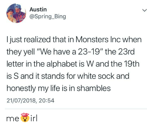 "shambles: Austin  @Spring_Bing  I just realized that in Monsters Inc when  they yell ""We have a 23-19"" the 23rd  letter in the alphabet is W and the 19th  is S and it stands for white sock and  honestly my life is in shambles  21/07/2018, 20:54 me🤯irl"