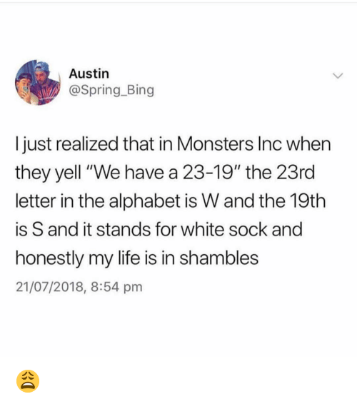 "shambles: Austin  @Spring.Bing  I just realized that in Monsters Inc whern  they yell ""We have a 23-19"" the 23rd  letter in the alphabet is W and the 19th  is S and it stands for white sock and  honestly my life is in shambles  21/07/2018, 8:54 pm 😩"