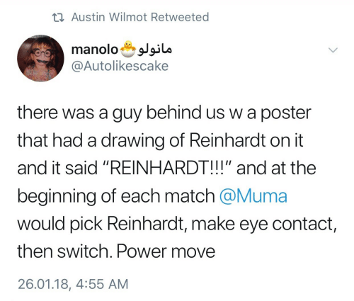 """Reinhardt: Austin Wilmot Retweeted  manolosJia  @Autolikescake  there was a guy behind us w a poster  that had a drawing of Reinhardt on it  and it said """"REINHARDT!!!"""" and at the  beginning of each match @Muma  would pick Reinhardt, make eye contact  then switch. Power move  26.01.18, 4:55 AM"""