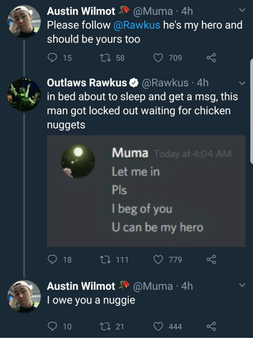 Locked Out: Austin WilmotaMuma 4h  Please follow @Rawkus he's my hero and  should be yours too  15  t0 58  709  Outlaws Rawkus @Rawkus 4h  in bed about to sleep and get a msg, this  man got locked out waiting for chicken  nuggets  Muma  Today at 4:04 AM  Let me in  I beg of you  U can be my hero  t0 111 779o  Austin Wilmot@Muma 4h  Towe you a nuggie  t0 21