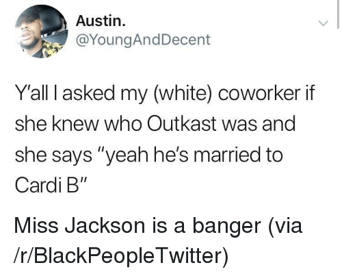 """Blackpeopletwitter, OutKast, and Yeah: Austin.  @YoungAndDecent  Yall I asked my (white) coworker if  she knew who Outkast was and  she says """"yeah he's married to  Cardi B"""" Miss Jackson is a banger (via /r/BlackPeopleTwitter)"""