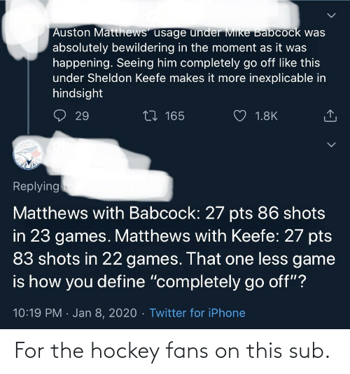 """Auston Matthews: Auston Matthews' usage under Mike Babcock was  absolutely bewildering in the moment as it was  happening. Seeing him completely go off like this  under Sheldon Keefe makes it more inexplicable in  hindsight  27 165  29  1.8K  ORONTO  Replying  Matthews with Babcock: 27 pts 86 shots  in 23 games. Matthews with Keefe: 27 pts  83 shots in 22 games. That one less game  is how you define """"completely go off""""?  10:19 PM · Jan 8, 2020 · Twitter for iPhone  <] > For the hockey fans on this sub."""