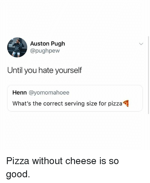 Memes, Pizza, and Good: Auston Pugh  @pughpew  Until you hate yourself  Henn @yomomahoee  What's the correct serving size for pizza Pizza without cheese is so good.