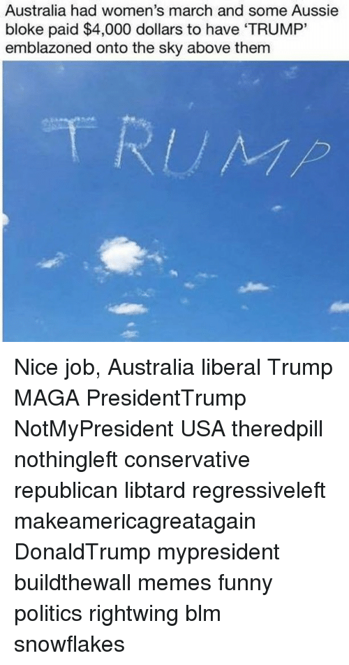 "Womens March: Australia had women's march and some Aussie  bloke paid $4,000 dollars to have 'TRUMP""  emblazoned onto the sky above them Nice job, Australia liberal Trump MAGA PresidentTrump NotMyPresident USA theredpill nothingleft conservative republican libtard regressiveleft makeamericagreatagain DonaldTrump mypresident buildthewall memes funny politics rightwing blm snowflakes"