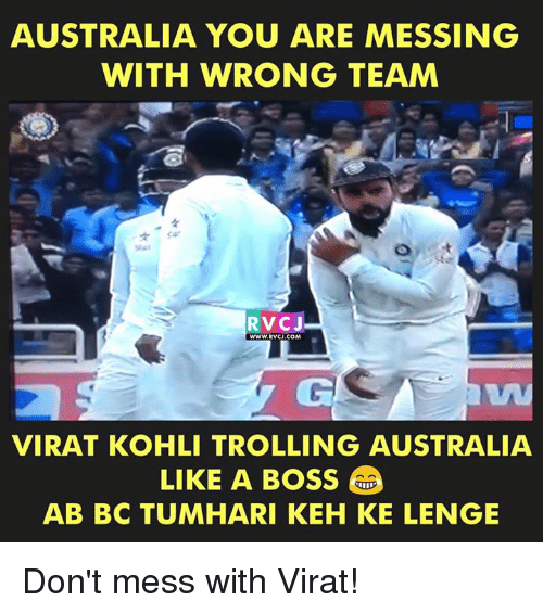 Memes, Trolling, and Australia: AUSTRALIA YOU ARE MESSING  WITH WRONG TEAM  RVCJ  WWW. RVCU.COM  VIRAT KOHLI TROLLING AUSTRALIA  LIKE A BOSS  AB BC TUMHARI KEH KE LENGE Don't mess with Virat!