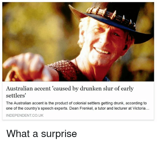 Drunk: Australian accent 'caused by drunken slur of early  settlers'  The Australian accent is the product of colonial settlers getting drunk, according to  one of the country's speech experts. Dean Frenkel, a tutor and lecturer at Victoria...  INDEPENDENT CO UK What a surprise
