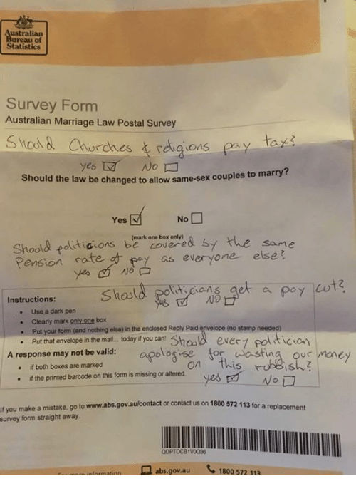 pension: Australian  Bureau of  Statistics  Survey Form  Australian Marriage Law Postal Survey  ta  yes  No  Should the law be changed to allow same-sex couples to  marry?  Shoad fat icons, beark one box on ye& Sy  Pension ratep  the  same  of as everyone else  ticians  No  Instructions:  . Use a dark pern  . Clearly mark only one box  (no stamp needed)  your form (and nothing else) in the enclosed Reply Paid  nhat envelope in the mal.. t day you can Shaad ever polticion  A response may not be valid: apolog se for astina ous money  hosld ever7 pol  if both boxes are marked  on This  ·  if the pnnted barcode on this form is missing or altered  yes 먼_WoD  ·  If you make a mistake. go to www.abs.govaulcontact or contact us on 1800 572 113 for a replacemet  survey  form straight away  ODPTDC81V0038  므 abs.gov.au  1800 572 113  oformation